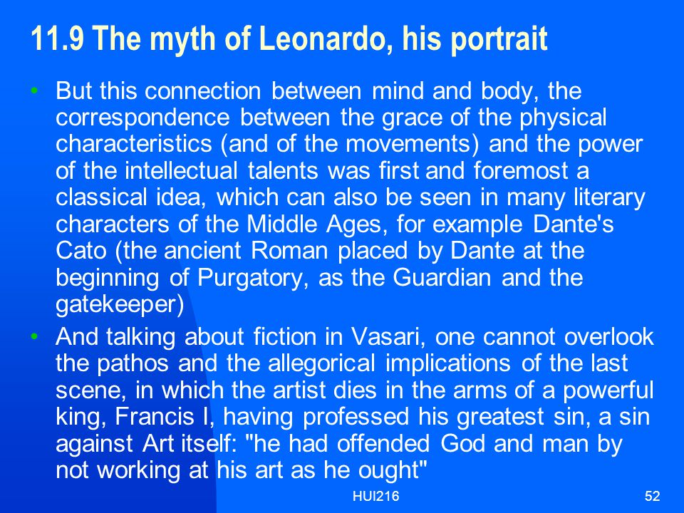 HUI21652 11.9 The myth of Leonardo, his portrait But this connection between mind and body, the correspondence between the grace of the physical characteristics (and of the movements) and the power of the intellectual talents was first and foremost a classical idea, which can also be seen in many literary characters of the Middle Ages, for example Dante s Cato (the ancient Roman placed by Dante at the beginning of Purgatory, as the Guardian and the gatekeeper) And talking about fiction in Vasari, one cannot overlook the pathos and the allegorical implications of the last scene, in which the artist dies in the arms of a powerful king, Francis I, having professed his greatest sin, a sin against Art itself: he had offended God and man by not working at his art as he ought