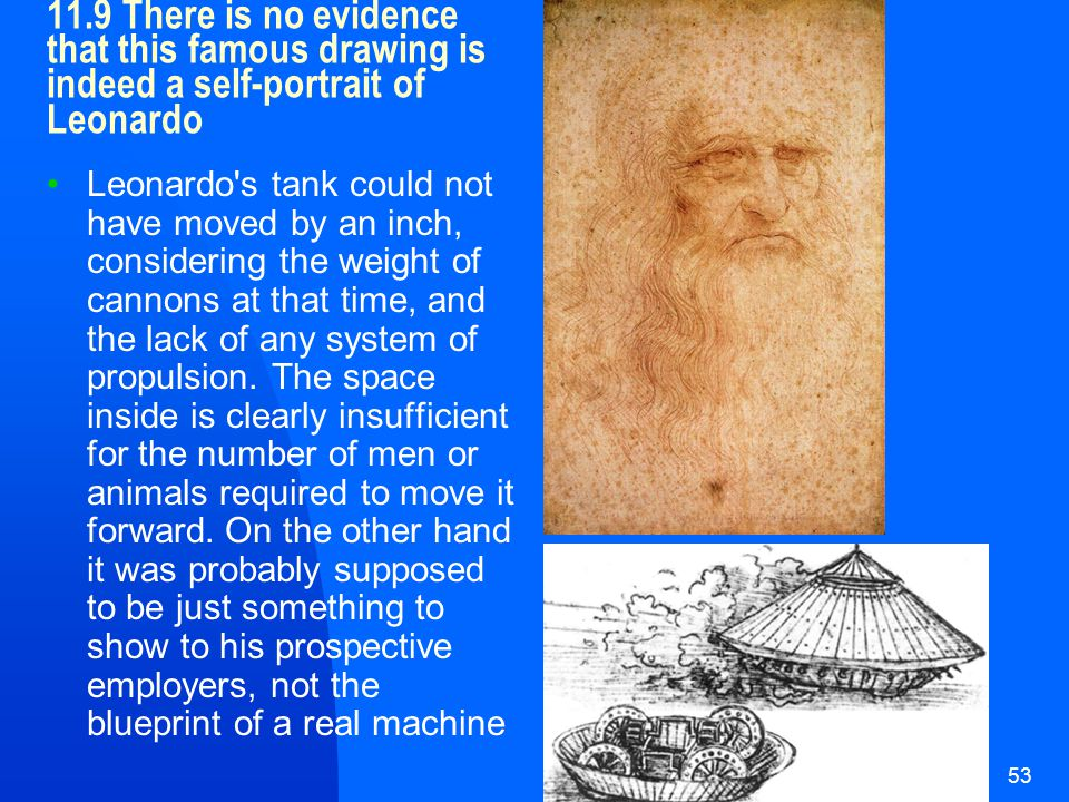 HUI21653 11.9 There is no evidence that this famous drawing is indeed a self-portrait of Leonardo Leonardo s tank could not have moved by an inch, considering the weight of cannons at that time, and the lack of any system of propulsion.