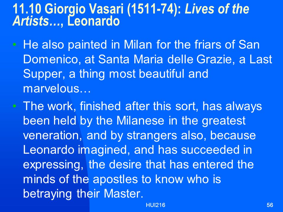 HUI21656 11.10 Giorgio Vasari (1511-74): Lives of the Artists…, Leonardo He also painted in Milan for the friars of San Domenico, at Santa Maria delle Grazie, a Last Supper, a thing most beautiful and marvelous… The work, finished after this sort, has always been held by the Milanese in the greatest veneration, and by strangers also, because Leonardo imagined, and has succeeded in expressing, the desire that has entered the minds of the apostles to know who is betraying their Master.