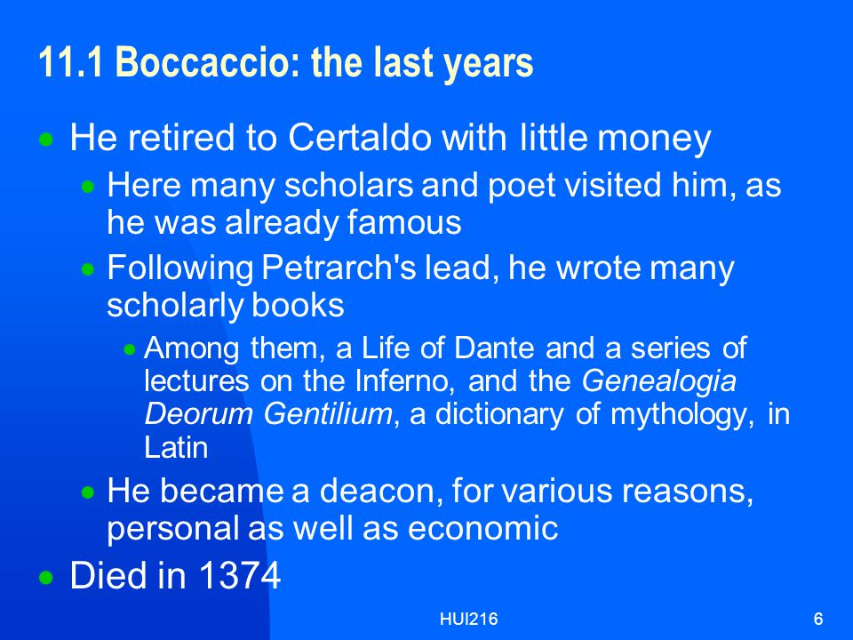 HUI2166 11.1 Boccaccio: the last years  He retired to Certaldo with little money  Here many scholars and poet visited him, as he was already famous  Following Petrarch s lead, he wrote many scholarly books  Among them, a Life of Dante and a series of lectures on the Inferno, and the Genealogia Deorum Gentilium, a dictionary of mythology, in Latin  He became a deacon, for various reasons, personal as well as economic  Died in 1374