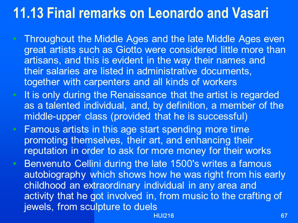 HUI21667 11.13 Final remarks on Leonardo and Vasari Throughout the Middle Ages and the late Middle Ages even great artists such as Giotto were considered little more than artisans, and this is evident in the way their names and their salaries are listed in administrative documents, together with carpenters and all kinds of workers It is only during the Renaissance that the artist is regarded as a talented individual, and, by definition, a member of the middle-upper class (provided that he is successful) Famous artists in this age start spending more time promoting themselves, their art, and enhancing their reputation in order to ask for more money for their works Benvenuto Cellini during the late 1500 s writes a famous autobiography which shows how he was right from his early childhood an extraordinary individual in any area and activity that he got involved in, from music to the crafting of jewels, from sculpture to duels