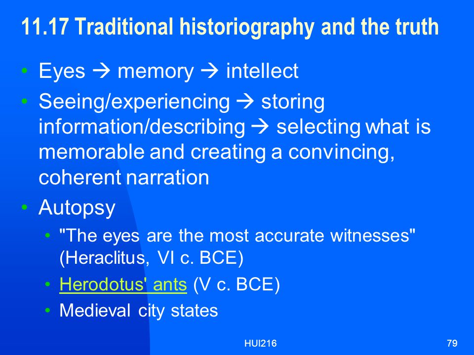 HUI21679 11.17 Traditional historiography and the truth Eyes  memory  intellect Seeing/experiencing  storing information/describing  selecting what is memorable and creating a convincing, coherent narration Autopsy The eyes are the most accurate witnesses (Heraclitus, VI c.