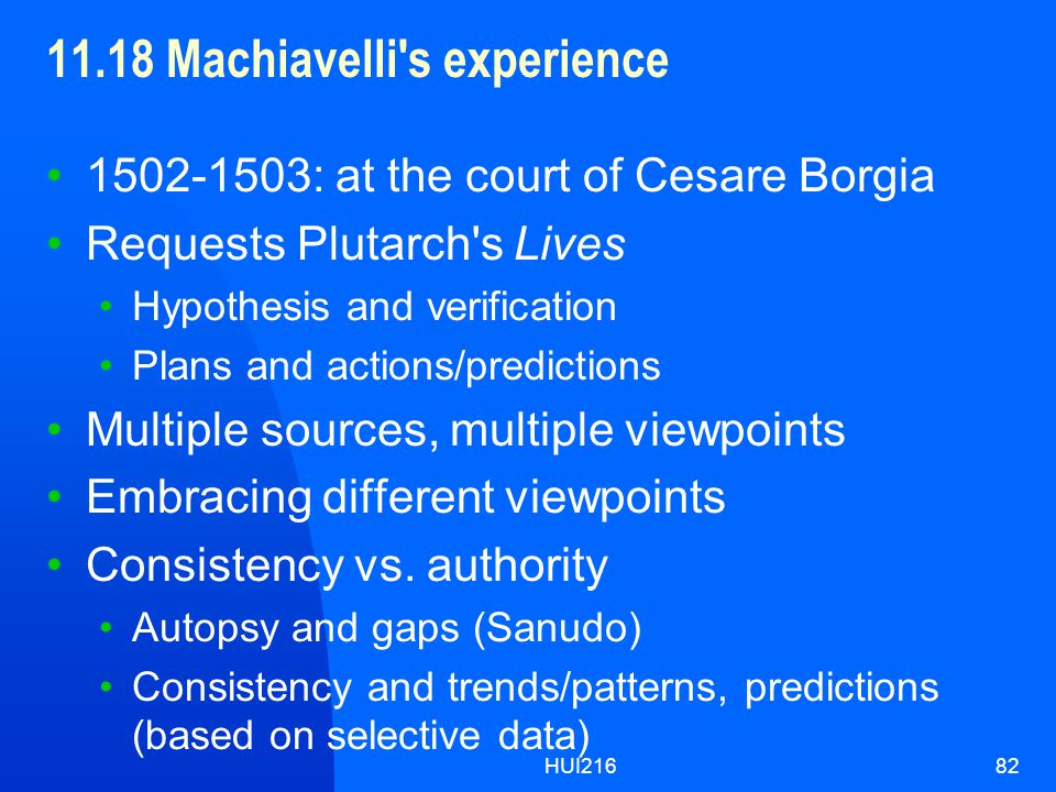 HUI21682 11.18 Machiavelli s experience 1502-1503: at the court of Cesare Borgia Requests Plutarch s Lives Hypothesis and verification Plans and actions/predictions Multiple sources, multiple viewpoints Embracing different viewpoints Consistency vs.