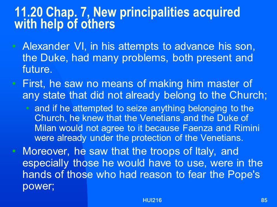 HUI21685 11.20 Chap. 7, New principalities acquired with help of others Alexander VI, in his attempts to advance his son, the Duke, had many problems,