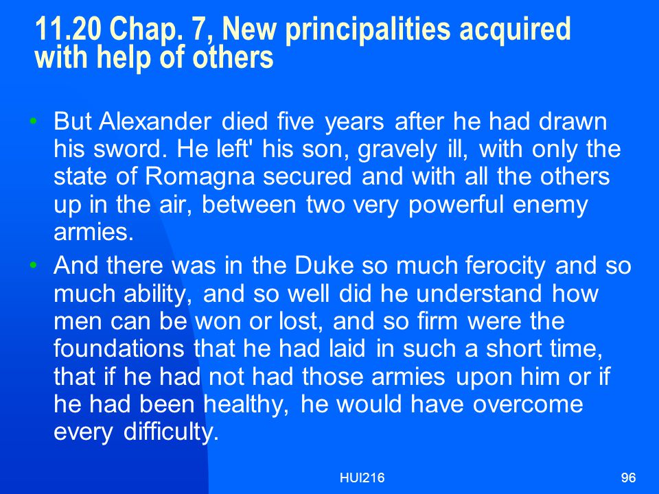 HUI21696 11.20 Chap. 7, New principalities acquired with help of others But Alexander died five years after he had drawn his sword. He left' his son,