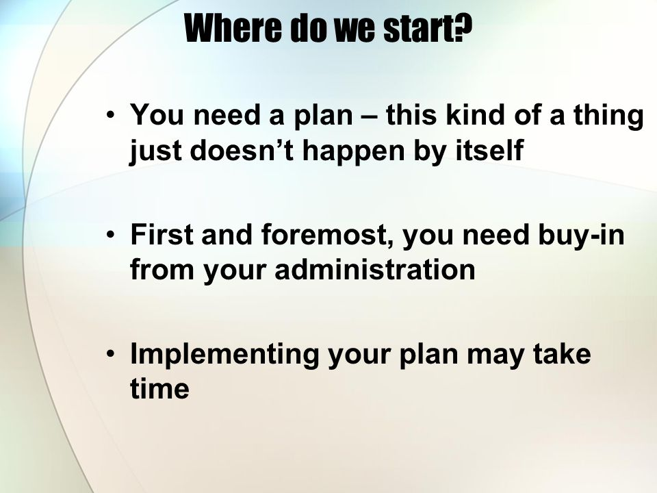 Where do we start? You need a plan – this kind of a thing just doesn't happen by itself First and foremost, you need buy-in from your administration I