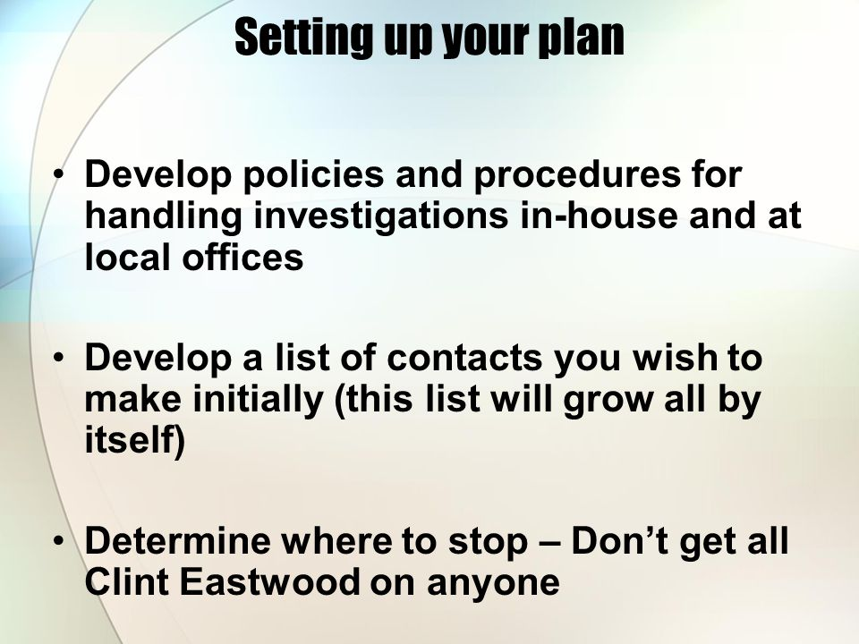 Setting up your plan Develop policies and procedures for handling investigations in-house and at local offices Develop a list of contacts you wish to make initially (this list will grow all by itself) Determine where to stop – Don't get all Clint Eastwood on anyone