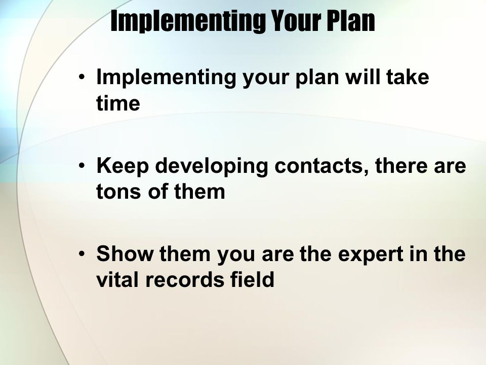 Implementing Your Plan Implementing your plan will take time Keep developing contacts, there are tons of them Show them you are the expert in the vital records field