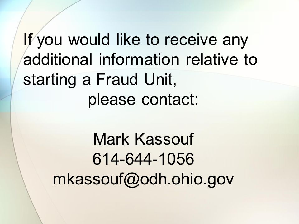 If you would like to receive any additional information relative to starting a Fraud Unit, please contact: Mark Kassouf 614-644-1056 mkassouf@odh.ohio