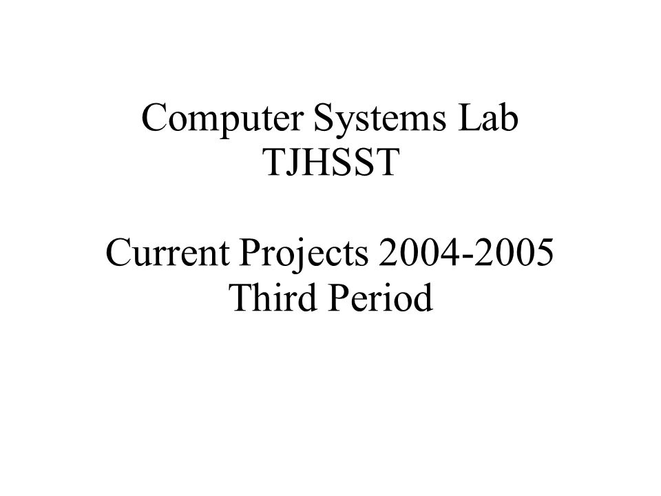 Computer Systems Lab TJHSST Current Projects 2004-2005 Third Period