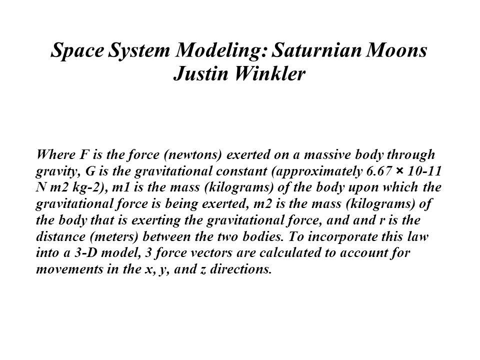 Space System Modeling: Saturnian Moons Justin Winkler Where F is the force (newtons) exerted on a massive body through gravity, G is the gravitational constant (approximately 6.67 × 10-11 N m2 kg-2), m1 is the mass (kilograms) of the body upon which the gravitational force is being exerted, m2 is the mass (kilograms) of the body that is exerting the gravitational force, and and r is the distance (meters) between the two bodies.