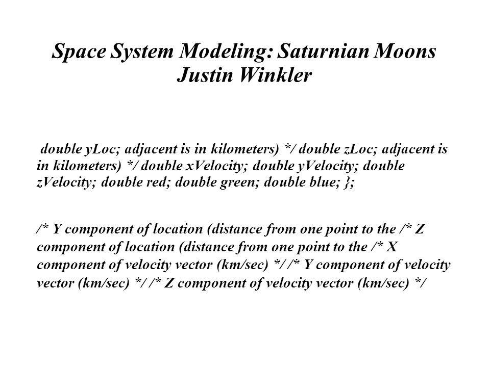 Space System Modeling: Saturnian Moons Justin Winkler double yLoc; adjacent is in kilometers) */ double zLoc; adjacent is in kilometers) */ double xVelocity; double yVelocity; double zVelocity; double red; double green; double blue; }; /* Y component of location (distance from one point to the /* Z component of location (distance from one point to the /* X component of velocity vector (km/sec) */ /* Y component of velocity vector (km/sec) */ /* Z component of velocity vector (km/sec) */