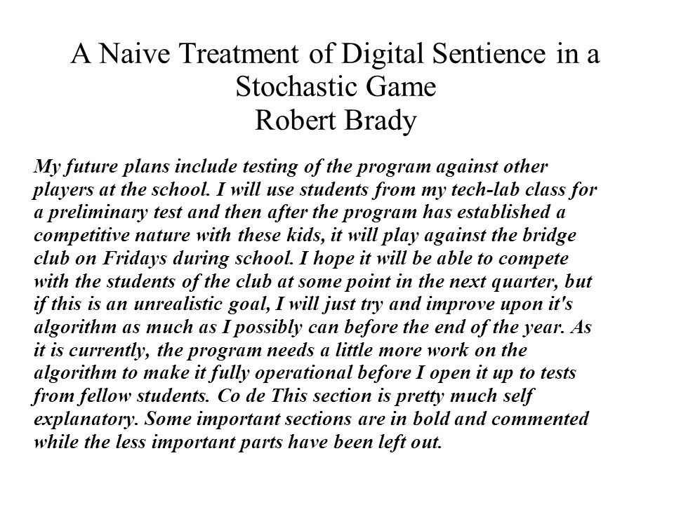 A Naive Treatment of Digital Sentience in a Stochastic Game Robert Brady My future plans include testing of the program against other players at the school.