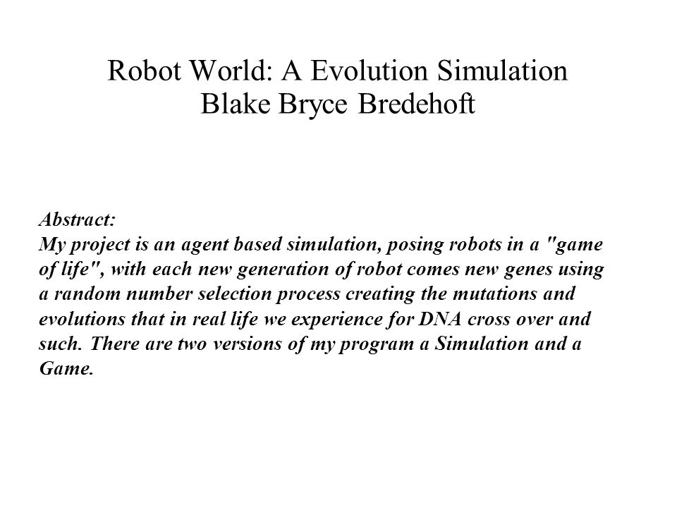 Robot World: A Evolution Simulation Blake Bryce Bredehoft Abstract: My project is an agent based simulation, posing robots in a game of life , with each new generation of robot comes new genes using a random number selection process creating the mutations and evolutions that in real life we experience for DNA cross over and such.