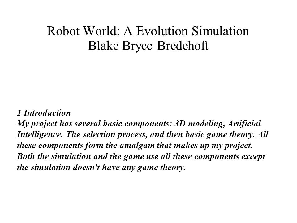 Robot World: A Evolution Simulation Blake Bryce Bredehoft 1 Introduction My project has several basic components: 3D modeling, Artificial Intelligence, The selection process, and then basic game theory.