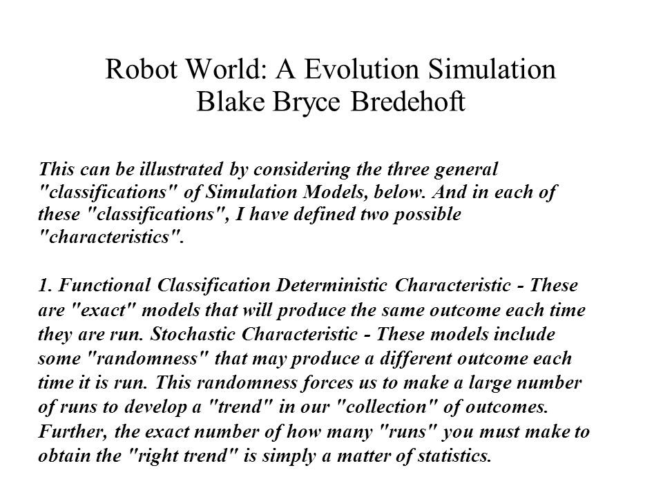 Robot World: A Evolution Simulation Blake Bryce Bredehoft This can be illustrated by considering the three general classifications of Simulation Models, below.