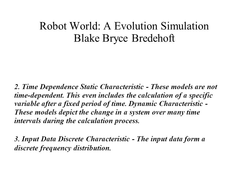 Robot World: A Evolution Simulation Blake Bryce Bredehoft 2. Time Dependence Static Characteristic - These models are not time-dependent. This even in