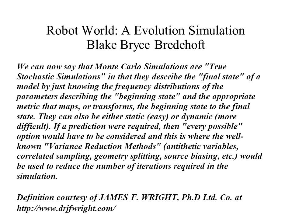 Robot World: A Evolution Simulation Blake Bryce Bredehoft We can now say that Monte Carlo Simulations are True Stochastic Simulations in that they describe the final state of a model by just knowing the frequency distributions of the parameters describing the beginning state and the appropriate metric that maps, or transforms, the beginning state to the final state.