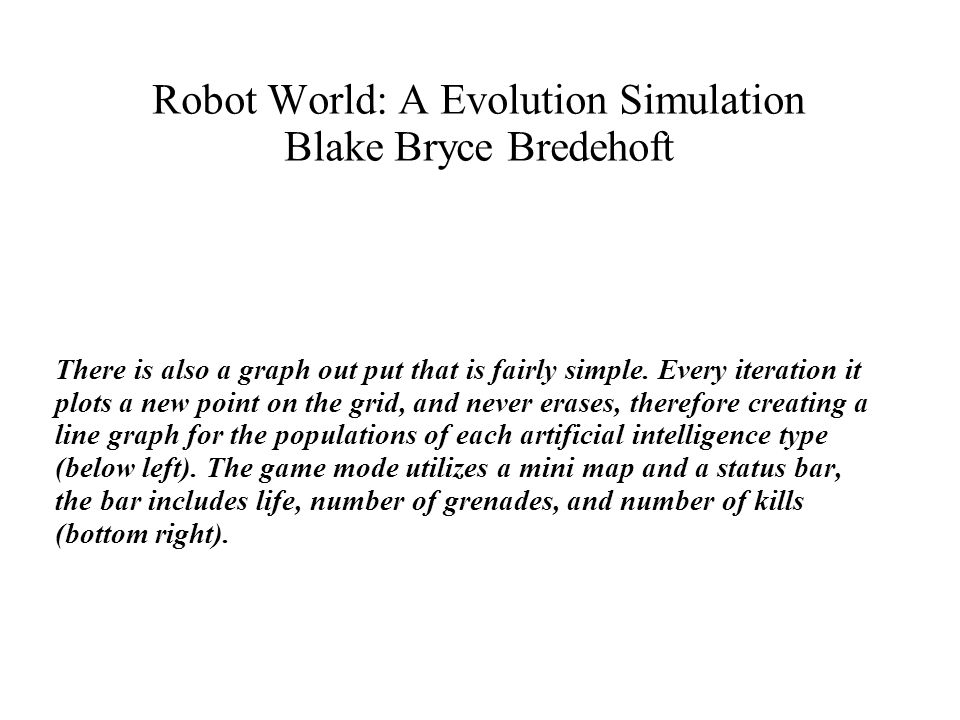 Robot World: A Evolution Simulation Blake Bryce Bredehoft There is also a graph out put that is fairly simple.