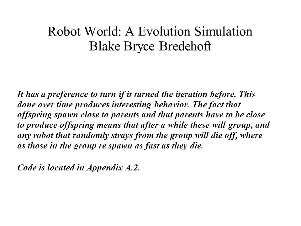 Robot World: A Evolution Simulation Blake Bryce Bredehoft It has a preference to turn if it turned the iteration before.