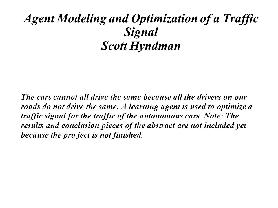 Agent Modeling and Optimization of a Traffic Signal Scott Hyndman The cars cannot all drive the same because all the drivers on our roads do not drive the same.