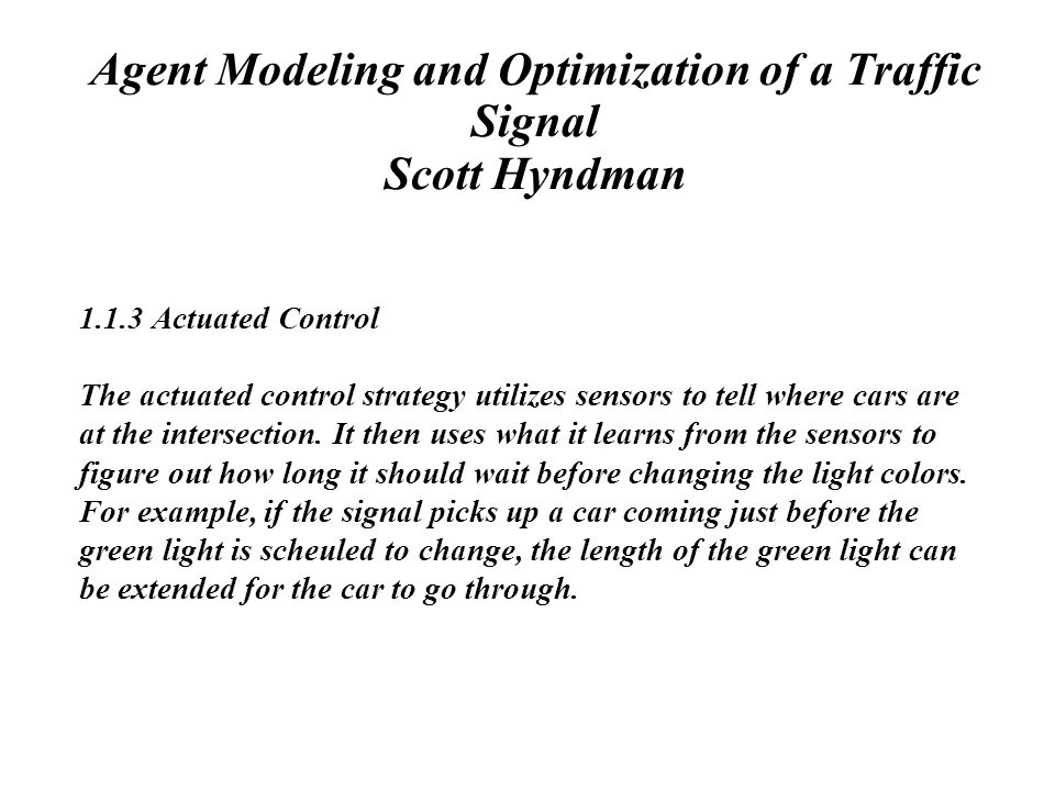 Agent Modeling and Optimization of a Traffic Signal Scott Hyndman 1.1.3 Actuated Control The actuated control strategy utilizes sensors to tell where cars are at the intersection.