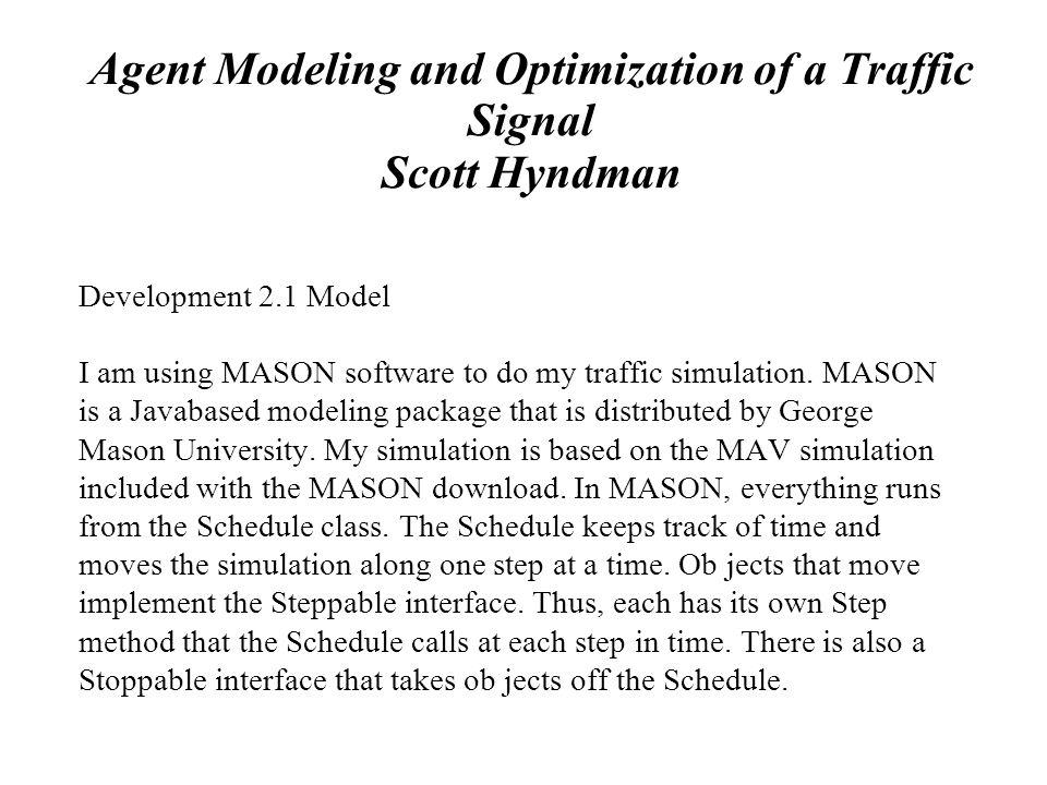 Agent Modeling and Optimization of a Traffic Signal Scott Hyndman Development 2.1 Model I am using MASON software to do my traffic simulation. MASON i