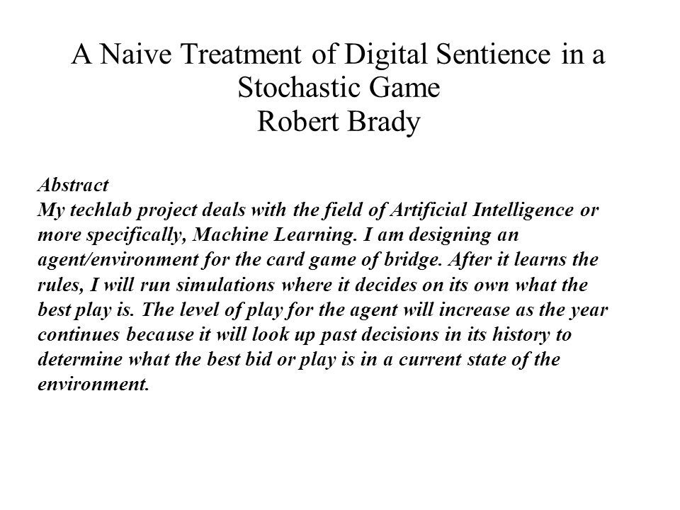 A Naive Treatment of Digital Sentience in a Stochastic Game Robert Brady Background Machine learning has been researched in the past and has dealt with bridge before.