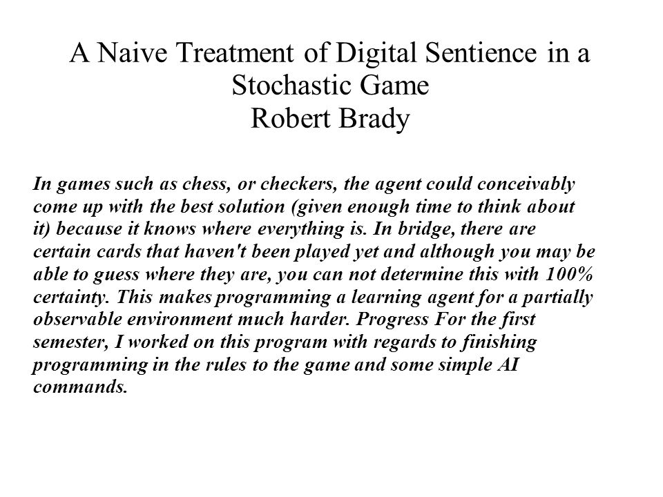 A Naive Treatment of Digital Sentience in a Stochastic Game Robert Brady When this was completed about a week before the semester was over, I began researching different AI algorithms that could be implemented for searching.