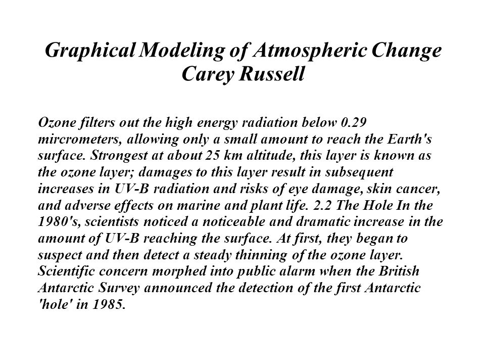 Graphical Modeling of Atmospheric Change Carey Russell Ozone filters out the high energy radiation below 0.29 mircrometers, allowing only a small amount to reach the Earth s surface.