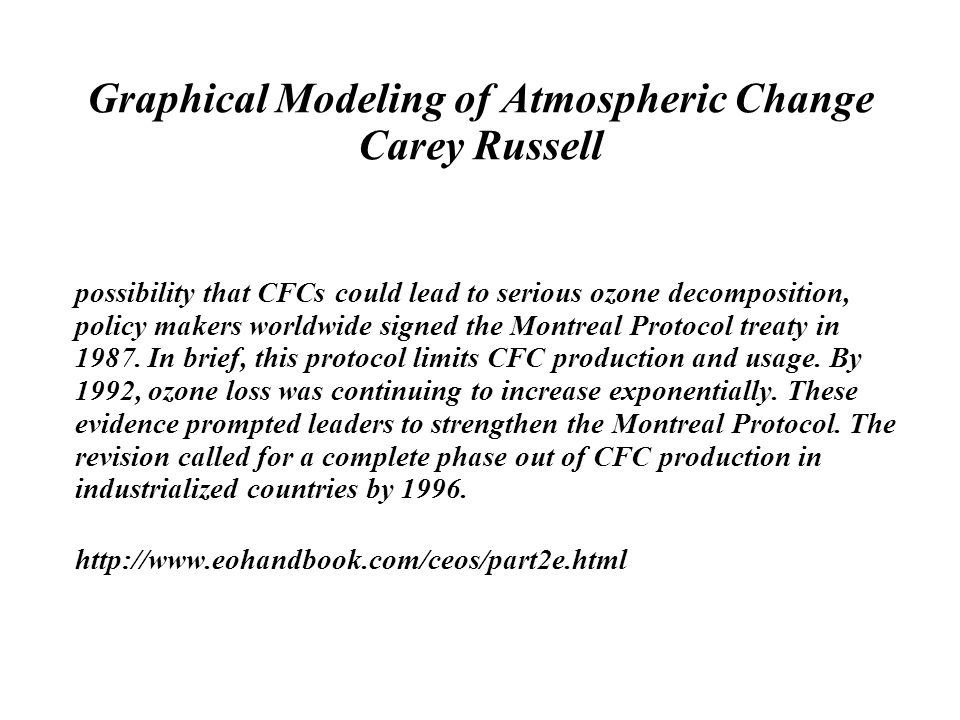 Graphical Modeling of Atmospheric Change Carey Russell possibility that CFCs could lead to serious ozone decomposition, policy makers worldwide signed the Montreal Protocol treaty in 1987.