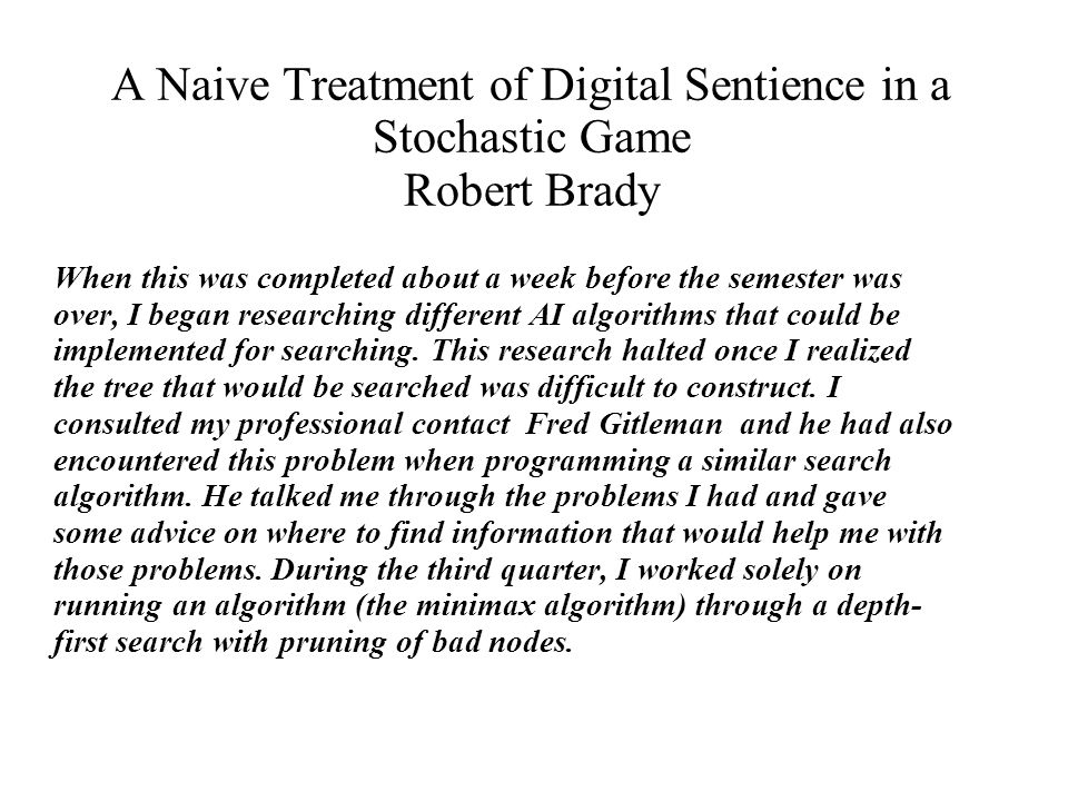 A Naive Treatment of Digital Sentience in a Stochastic Game Robert Brady The algorithm still has a few problems and will hopefully be finished soon.