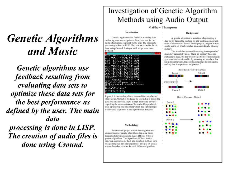90 Genetic Algorithms and Music Genetic algorithms use feedback resulting from evaluating data sets to optimize these data sets for the best performance as defined by the user.