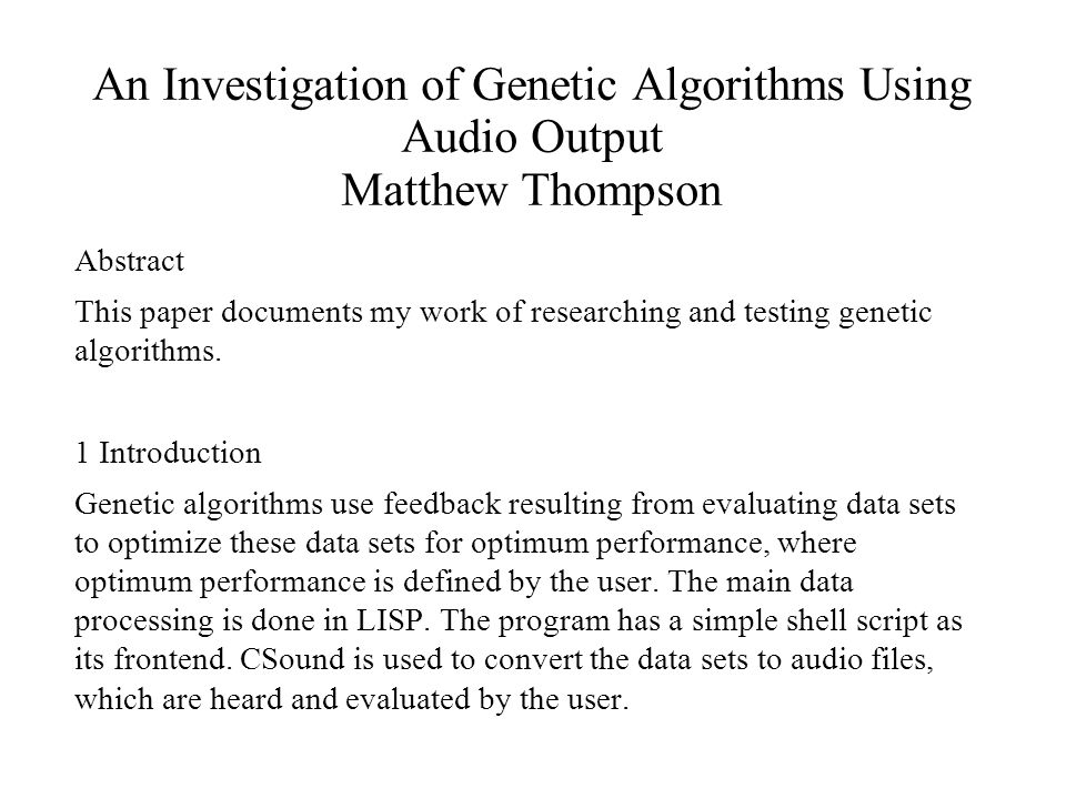 An Investigation of Genetic Algorithms Using Audio Output Matthew Thompson Abstract This paper documents my work of researching and testing genetic algorithms.