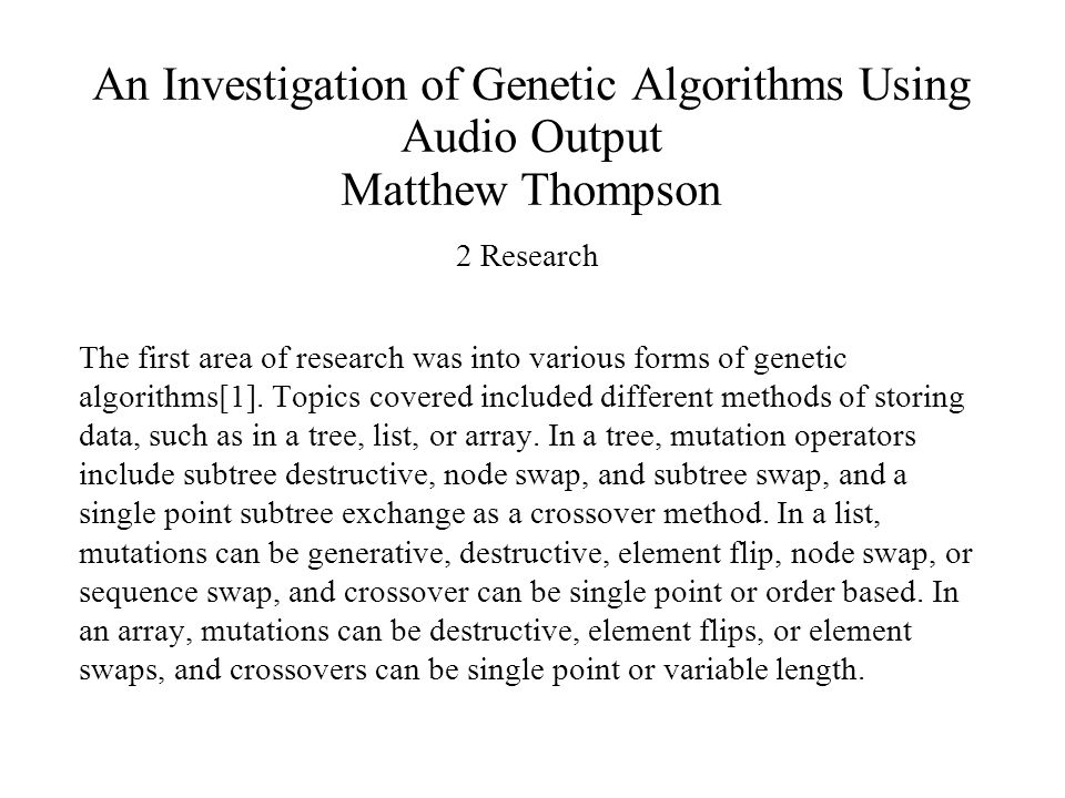 An Investigation of Genetic Algorithms Using Audio Output Matthew Thompson 2 Research The first area of research was into various forms of genetic algorithms[1].