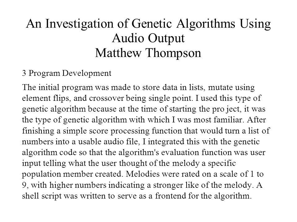 An Investigation of Genetic Algorithms Using Audio Output Matthew Thompson 3 Program Development The initial program was made to store data in lists, mutate using element flips, and crossover being single point.