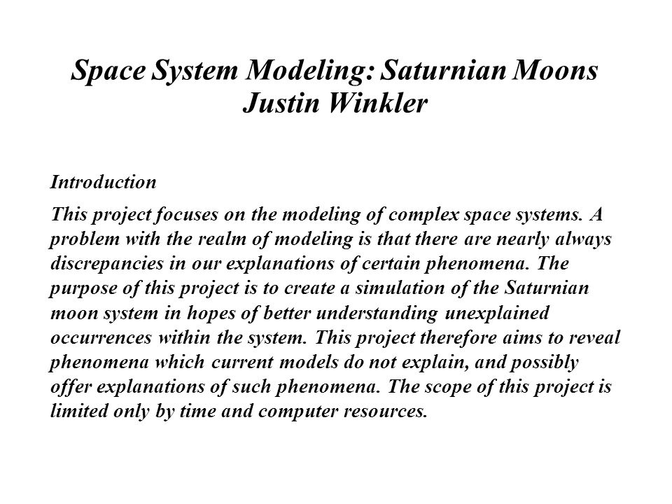 Space System Modeling: Saturnian Moons Justin Winkler Introduction This project focuses on the modeling of complex space systems.