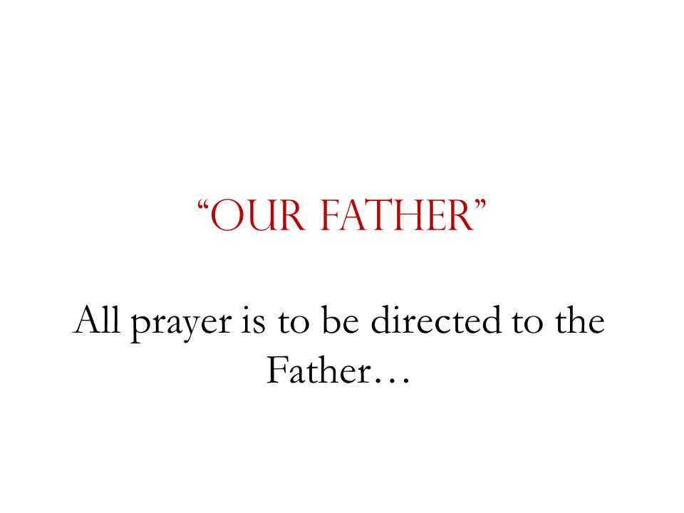 """""""Our Father"""" All prayer is to be directed to the Father…"""