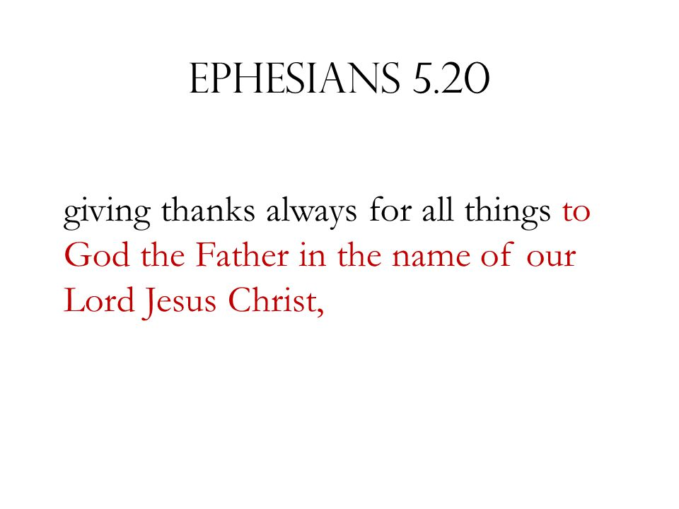 Ephesians 5.20 giving thanks always for all things to God the Father in the name of our Lord Jesus Christ,