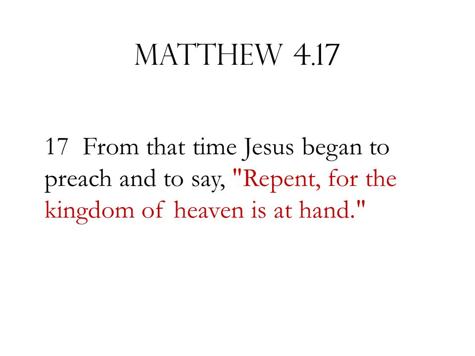 Matthew 4.17 17 From that time Jesus began to preach and to say,