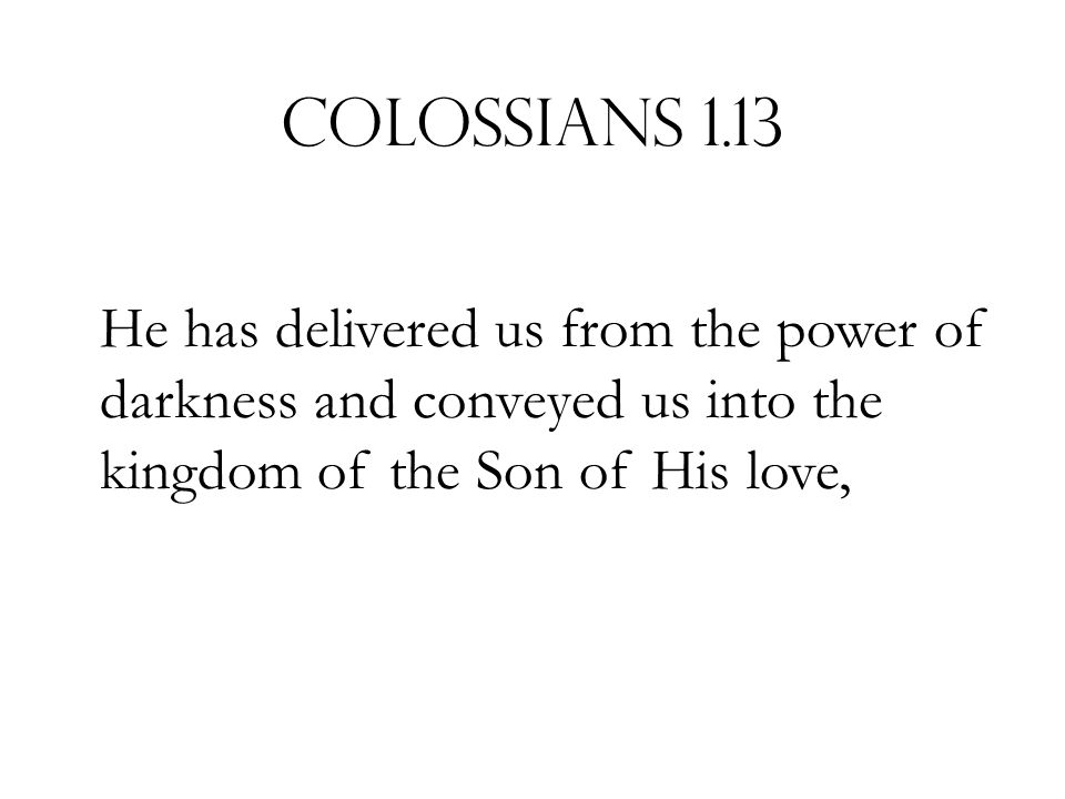 Colossians 1.13 He has delivered us from the power of darkness and conveyed us into the kingdom of the Son of His love,