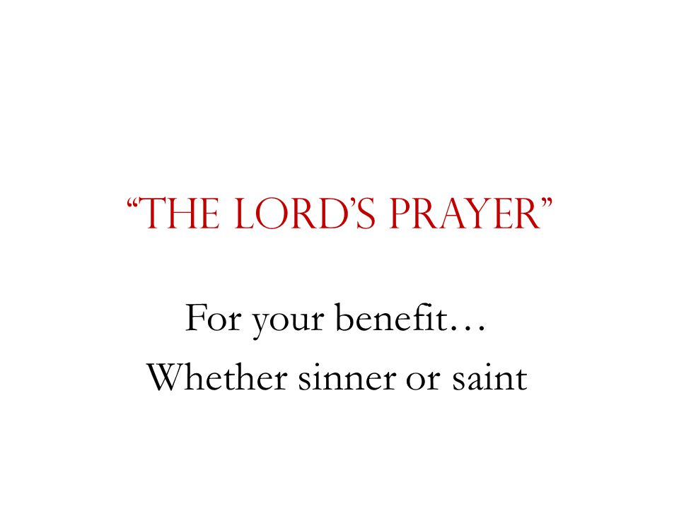 """""""The Lord's Prayer"""" For your benefit… Whether sinner or saint"""