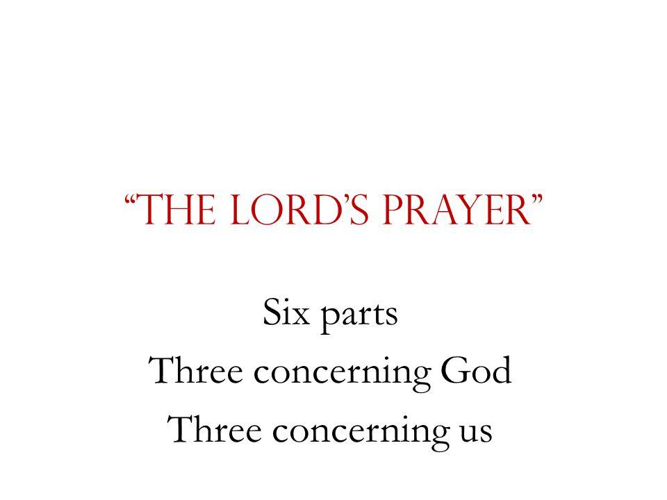 """The Lord's Prayer"" Six parts Three concerning God Three concerning us"