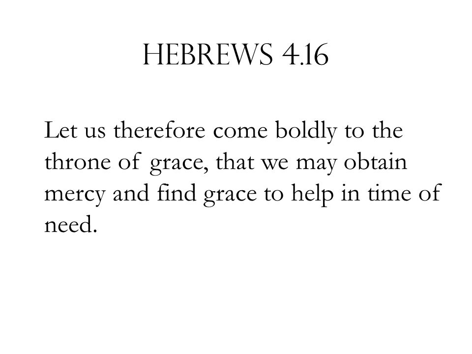 Hebrews 4.16 Let us therefore come boldly to the throne of grace, that we may obtain mercy and find grace to help in time of need.