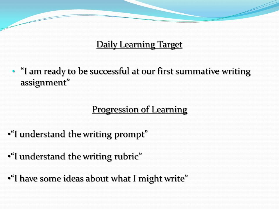 Daily Learning Target I am ready to be successful at our first summative writing assignment Progression of Learning I understand the writing prompt I understand the writing rubric I have some ideas about what I might write