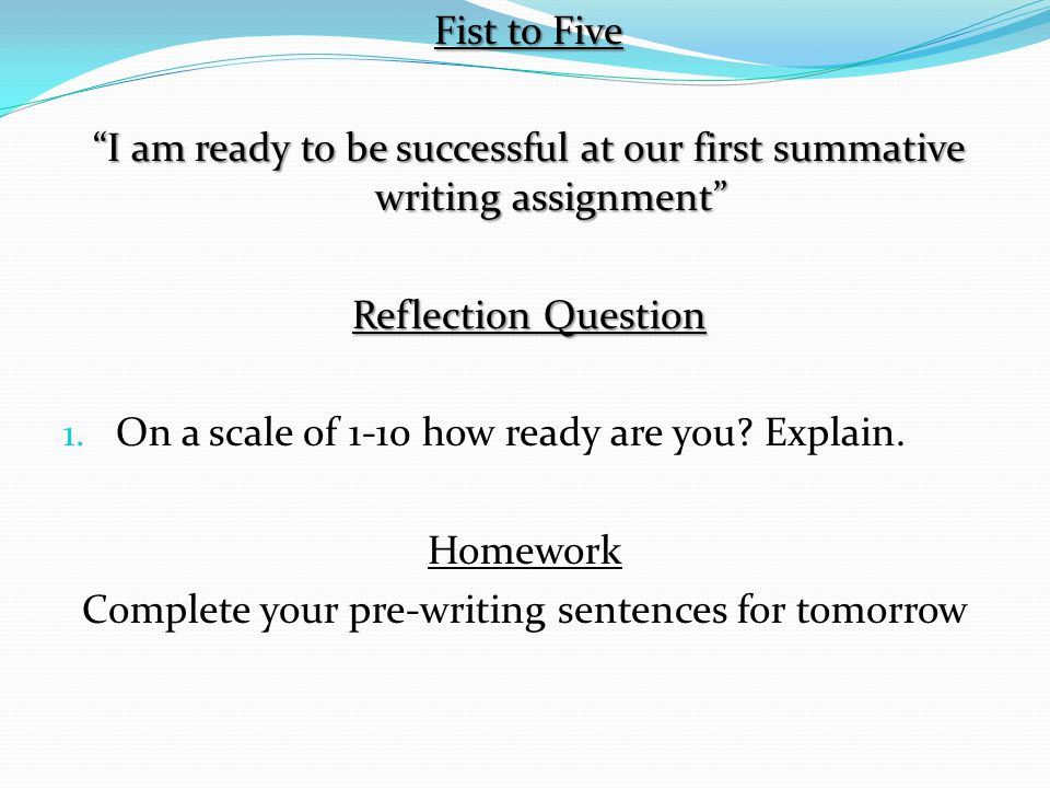 """Fist to Five """"I am ready to be successful at our first summative writing assignment"""" Reflection Question 1. On a scale of 1-10 how ready are you? Expl"""