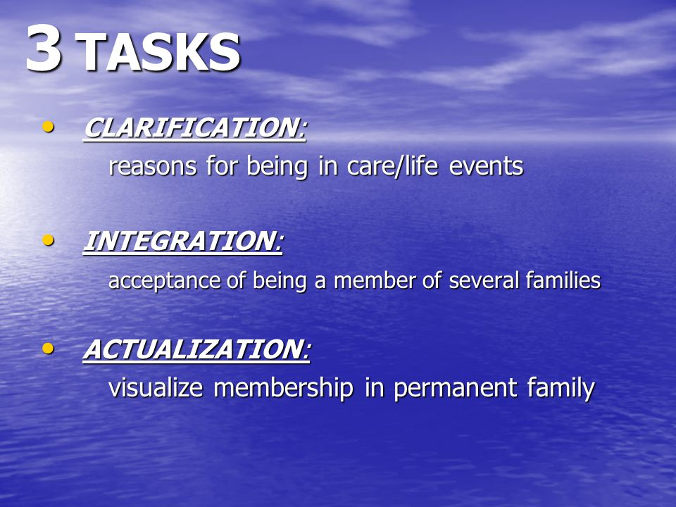 3 TASKS CLARIFICATION: CLARIFICATION: reasons for being in care/life events INTEGRATION: INTEGRATION: acceptance of being a member of several families ACTUALIZATION: ACTUALIZATION: visualize membership in permanent family