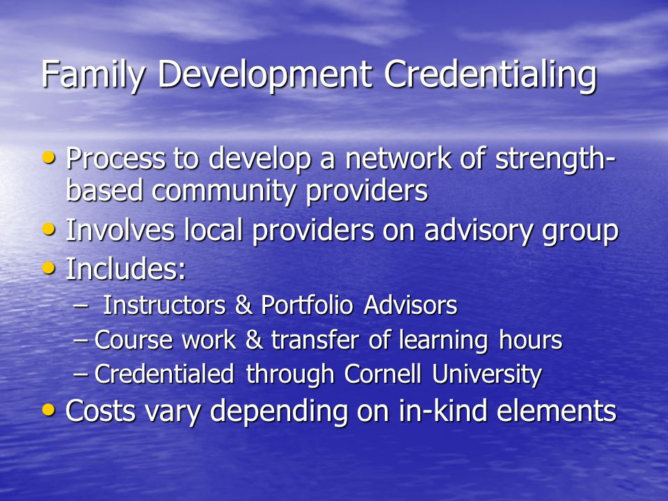 Family Development Credentialing Process to develop a network of strength- based community providers Process to develop a network of strength- based community providers Involves local providers on advisory group Involves local providers on advisory group Includes: Includes: – Instructors & Portfolio Advisors –Course work & transfer of learning hours –Credentialed through Cornell University Costs vary depending on in-kind elements Costs vary depending on in-kind elements