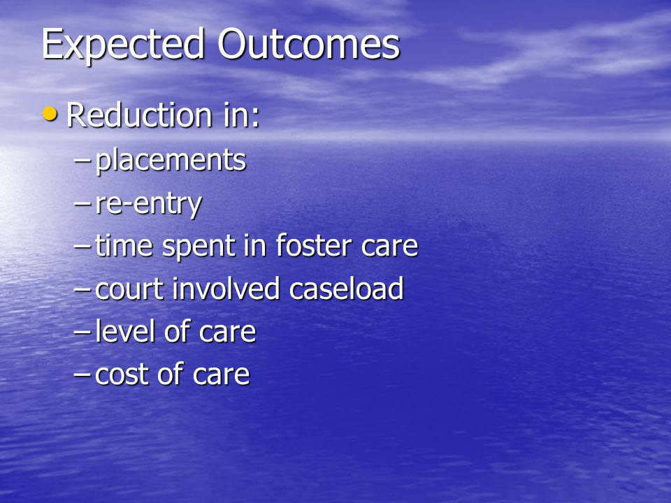 Expected Outcomes Reduction in: Reduction in: –placements –re-entry –time spent in foster care –court involved caseload –level of care –cost of care
