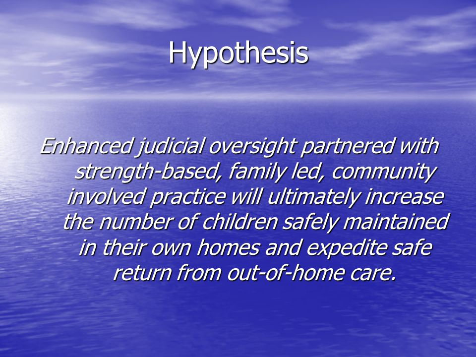 Hypothesis Enhanced judicial oversight partnered with strength-based, family led, community involved practice will ultimately increase the number of children safely maintained in their own homes and expedite safe return from out-of-home care.